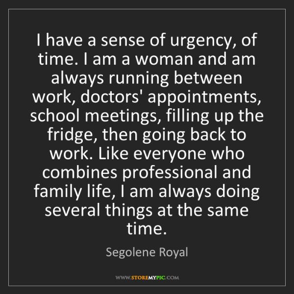 Segolene Royal: I have a sense of urgency, of time. I am a woman and...