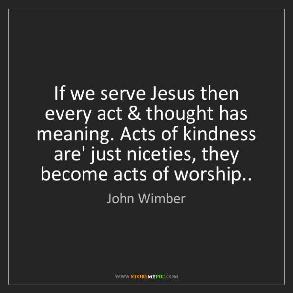 John Wimber: If we serve Jesus then every act & thought has meaning....