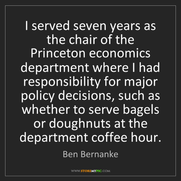 Ben Bernanke: I served seven years as the chair of the Princeton economics...