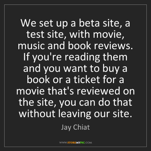 Jay Chiat: We set up a beta site, a test site, with movie, music...