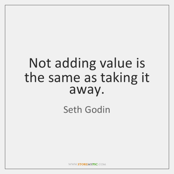 Not adding value is the same as taking it away.