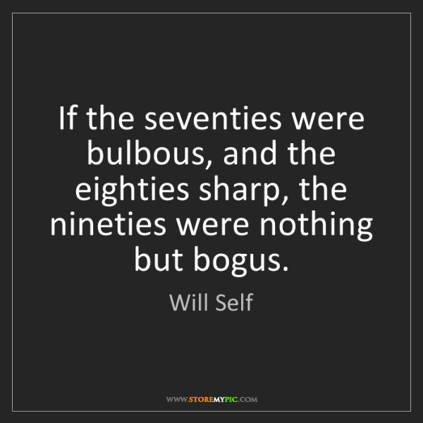 Will Self: If the seventies were bulbous, and the eighties sharp,...