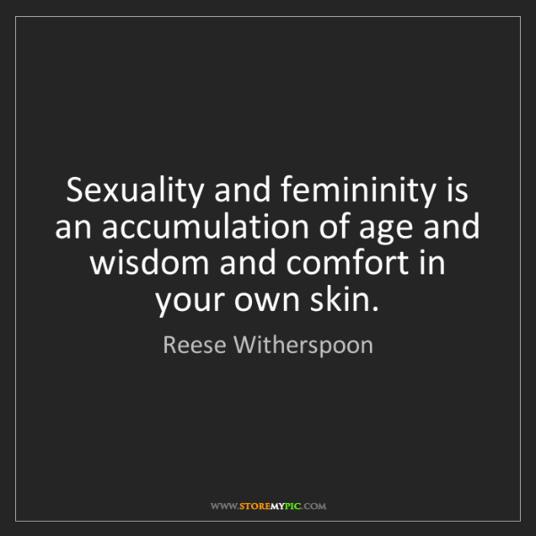 Reese Witherspoon: Sexuality and femininity is an accumulation of age and...