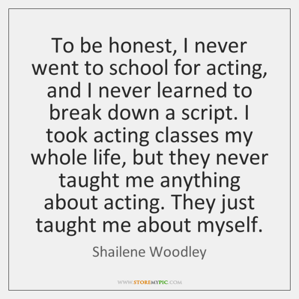 To be honest, I never went to school for acting, and I ...