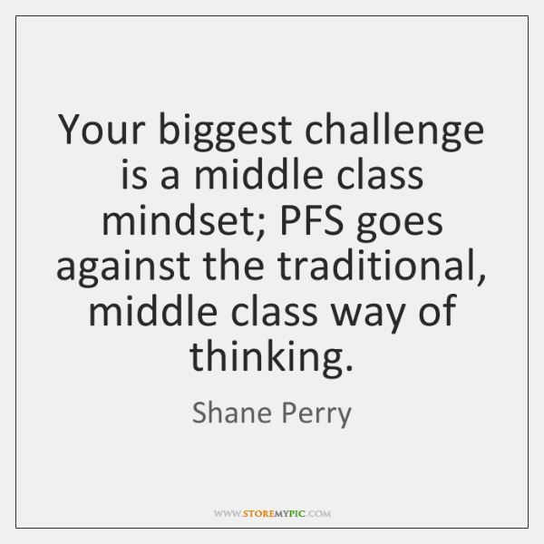Your biggest challenge is a middle class mindset; PFS goes against the ...