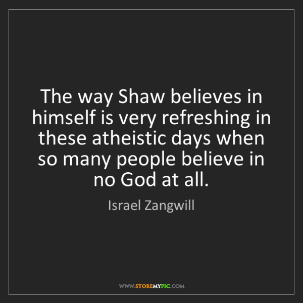Israel Zangwill: The way Shaw believes in himself is very refreshing in...