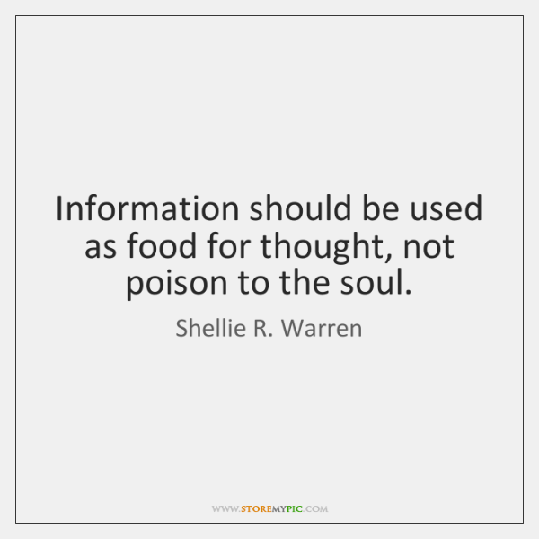 Information should be used as food for thought, not poison to the ...