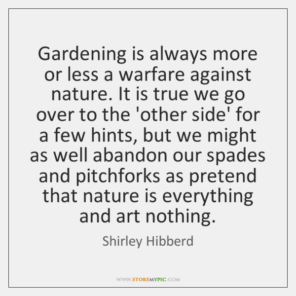 Gardening is always more or less a warfare against nature. It is ...