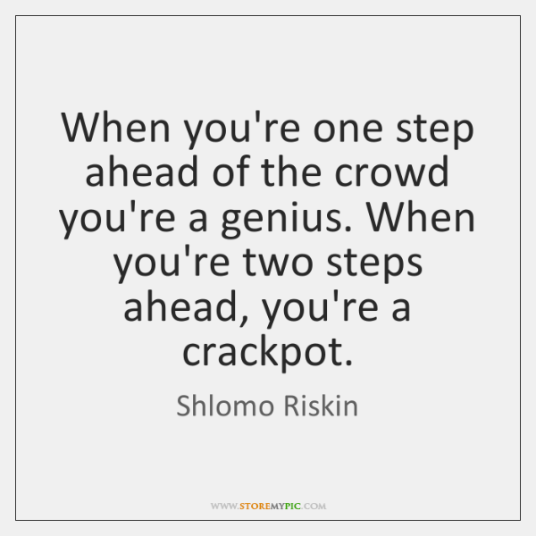 When you're one step ahead of the crowd you're a genius. When ...