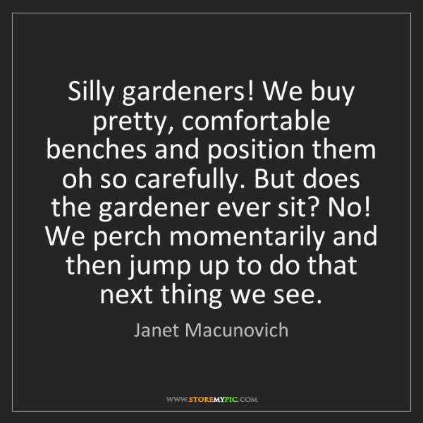 Janet Macunovich: Silly gardeners! We buy pretty, comfortable benches and...