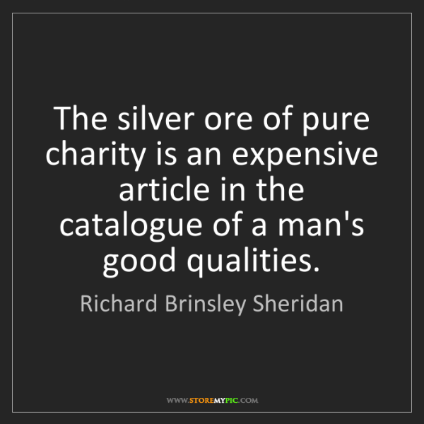 Richard Brinsley Sheridan: The silver ore of pure charity is an expensive article...