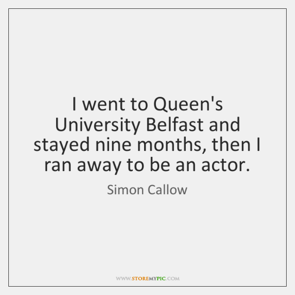 I went to Queen's University Belfast and stayed nine months, then I ...
