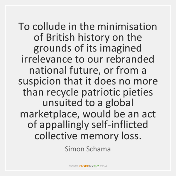 To collude in the minimisation of British history on the grounds of ...