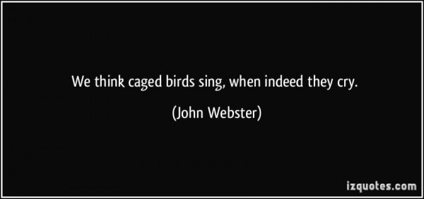 We think caged birds when indeed they cry john webster