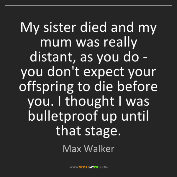Max Walker: My sister died and my mum was really distant, as you...