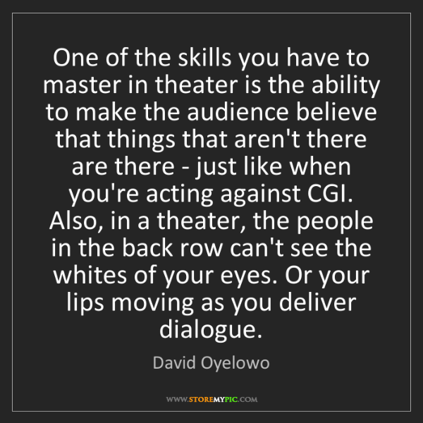 David Oyelowo: One of the skills you have to master in theater is the...