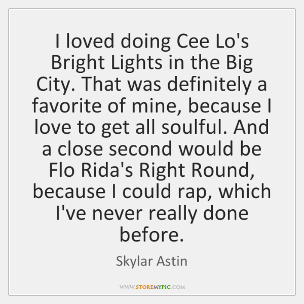 I loved doing Cee Lo's Bright Lights in the Big City. That ...