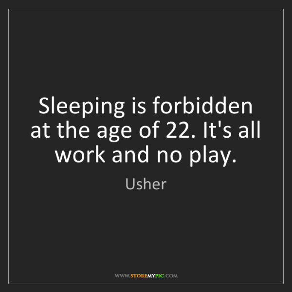 Usher: Sleeping is forbidden at the age of 22. It's all work...