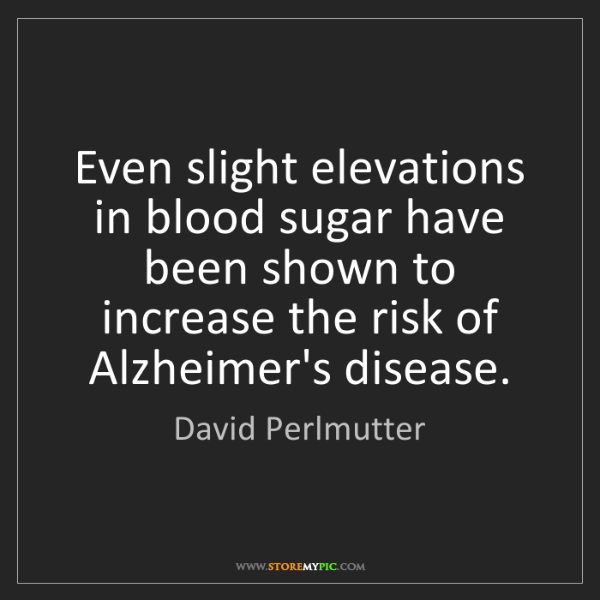 David Perlmutter: Even slight elevations in blood sugar have been shown...