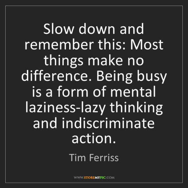 Tim Ferriss: Slow down and remember this: Most things make no difference....