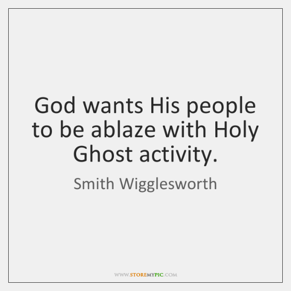 God wants His people to be ablaze with Holy Ghost activity.