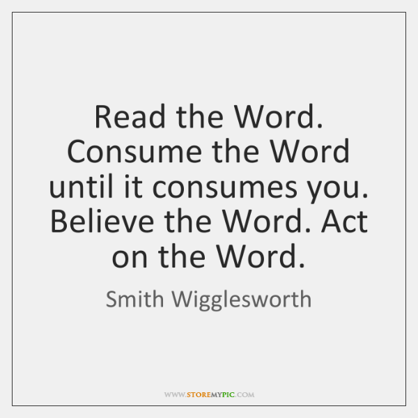 Read the Word. Consume the Word until it consumes you. Believe the ...