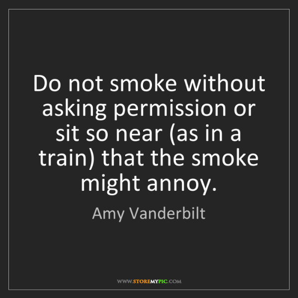 Amy Vanderbilt: Do not smoke without asking permission or sit so near...