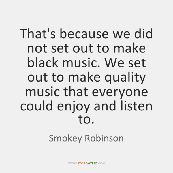 That's because we did not set out to make black music. We ...