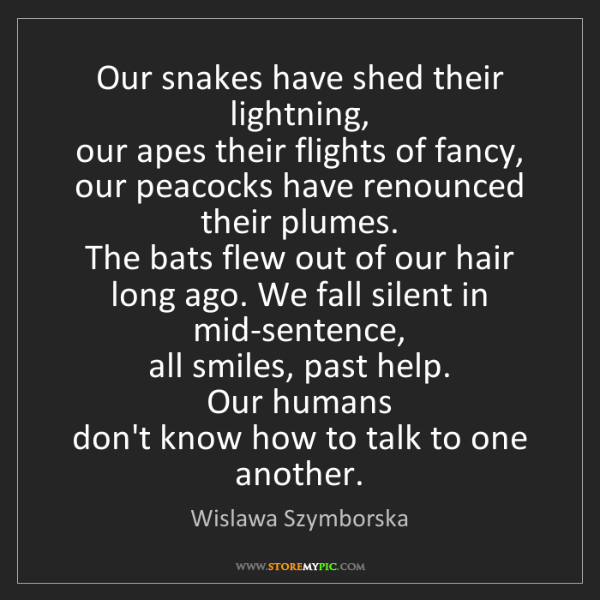Wislawa Szymborska: Our snakes have shed their lightning,   our apes their...