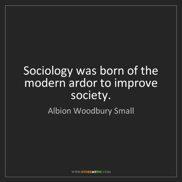 Albion Woodbury Small: Sociology was born of the modern ardor to improve society.
