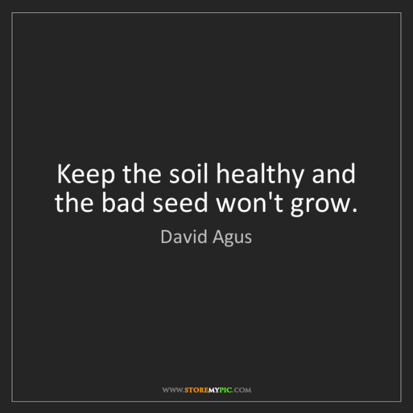 David Agus: Keep the soil healthy and the bad seed won't grow.