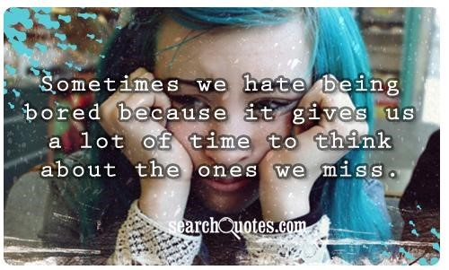 Sometimes we hate being bored because it gives us a lot of time to think about the ones we miss