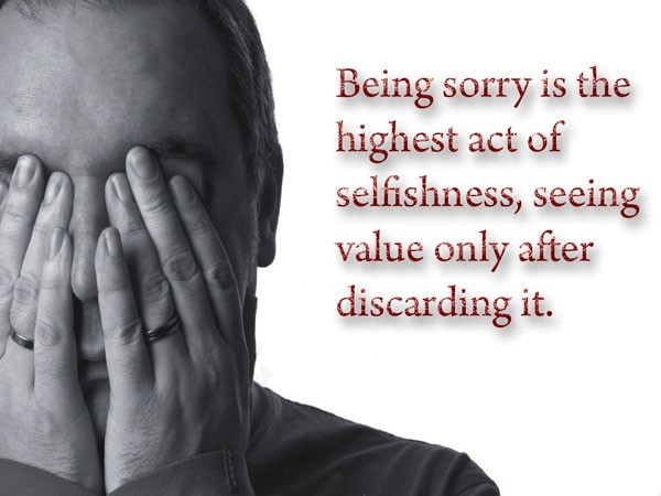 Being sorry is the highest act of selfishness seeing value only after discarding it