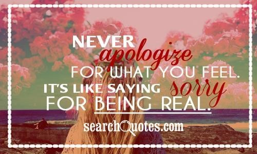 Never apologize for what you feel its like saying sorry for being real