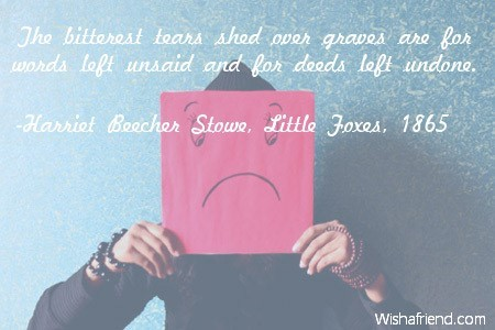 The bitterest tears shed over graves are for words left unsaid and for deeds left