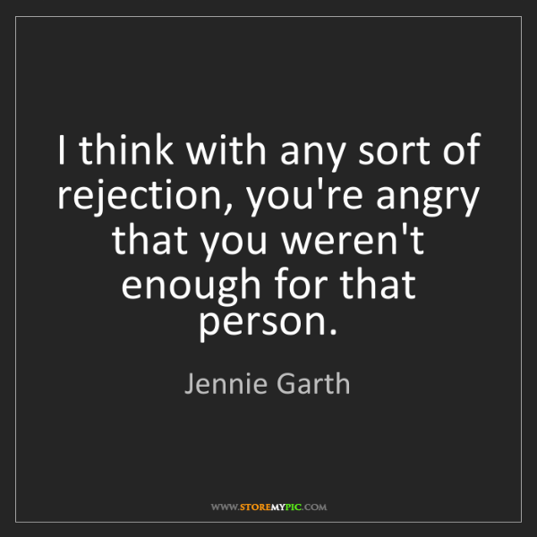 Jennie Garth: I think with any sort of rejection, you're angry that...