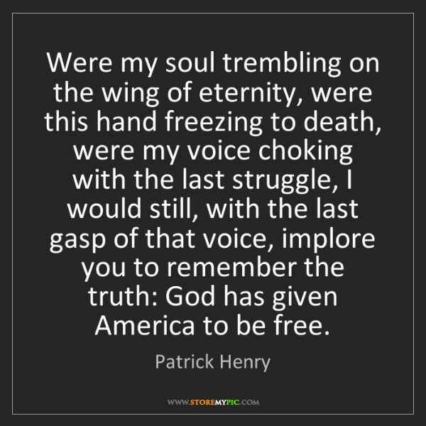 Patrick Henry: Were my soul trembling on the wing of eternity, were...