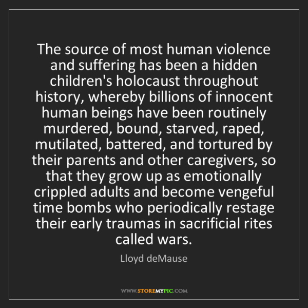 Lloyd deMause: The source of most human violence and suffering has been...