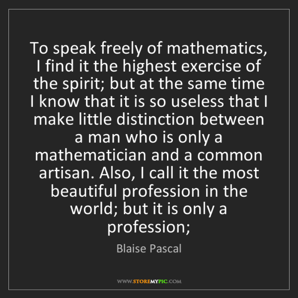 Blaise Pascal: To speak freely of mathematics, I find it the highest...