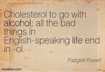 Cholesterol to go with alcohol all the bad things in english speaking life and in ol
