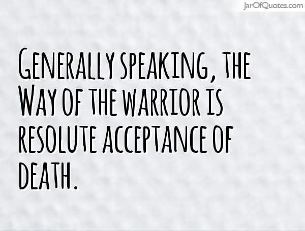 Generally speaking the way of the warrior is resolute acceptance of death