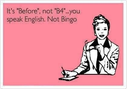 Its before not b4 you speak english not bingo