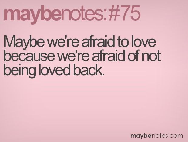 Maybe Were Afraid To Love Because Were Afraid Of Not Being Loved