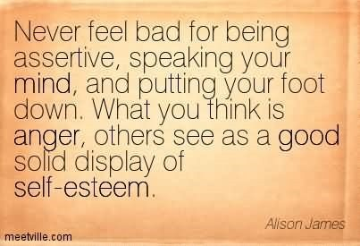 Never feel bad for being assertive speaking your mind and putting your foot down