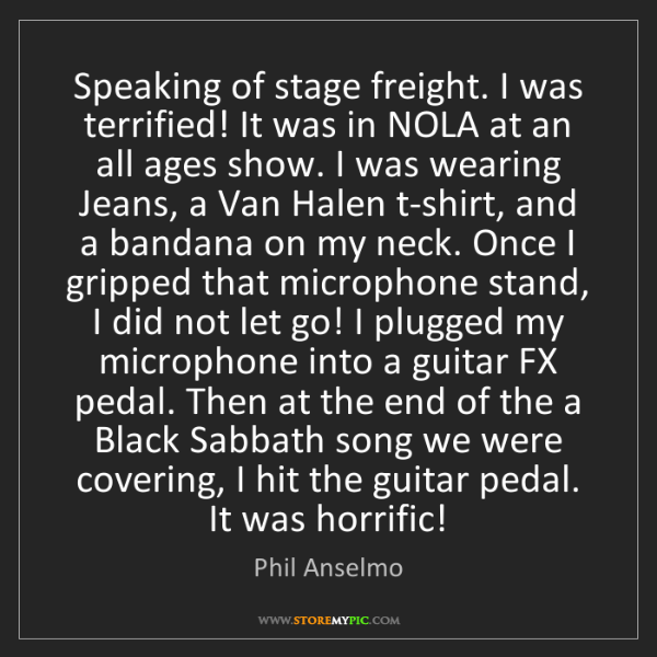 Phil Anselmo: Speaking of stage freight. I was terrified! It was in...