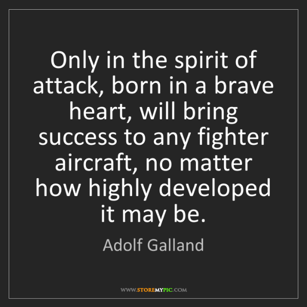Adolf Galland: Only in the spirit of attack, born in a brave heart,...