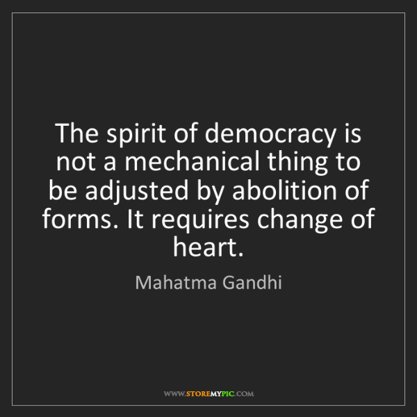 Mahatma Gandhi: The spirit of democracy is not a mechanical thing to...