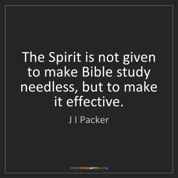 J I Packer: The Spirit is not given to make Bible study needless,...
