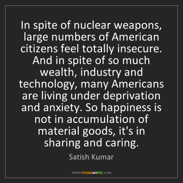 Satish Kumar: In spite of nuclear weapons, large numbers of American...