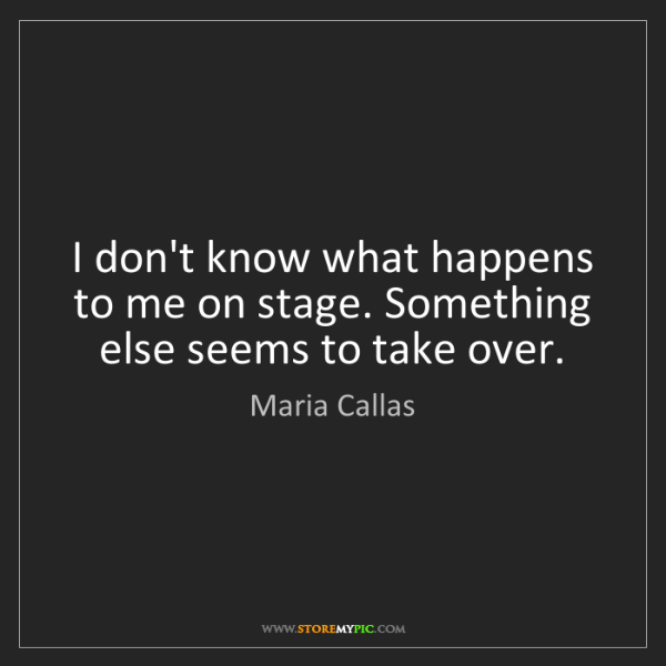 Maria Callas: I don't know what happens to me on stage. Something else...